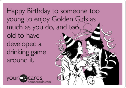 Happy Birthday to someone too young to enjoy Golden Girls as much as you do, and too old to have developed a drinking game around it.