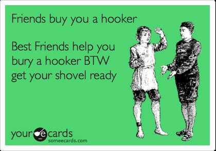 Friends buy you a hooker  Best Friends help you bury a hooker BTW get your shovel ready