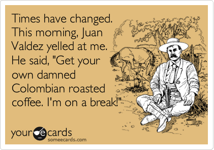 "Times have changed. This morning, Juan Valdez yelled at me. He said, ""Get your own damned Colombian roasted coffee. I'm on a break!"""