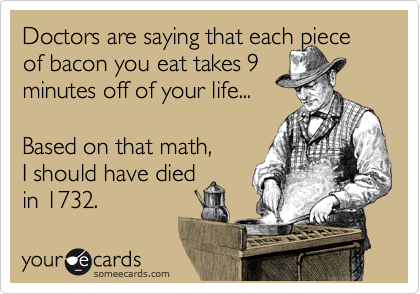 Doctors are saying that each piece of bacon you eat takes 9  minutes off of your life...   Based on that math,  I should have died in 1732.