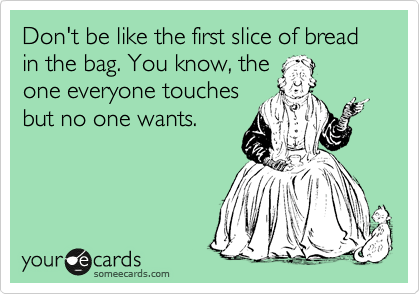 Don't be like the first slice of bread in the bag. You know, the one everyone touches but no one wants.