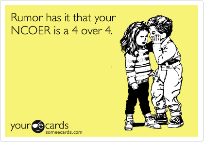Rumor has it that your NCOER is a 4 over 4.