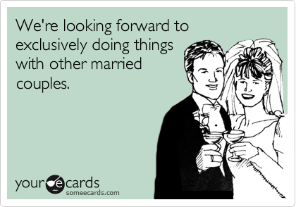We're looking forward to exclusively doing things with other married couples.