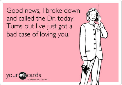 Good news, I broke down and called the Dr. today. Turns out I've just got a bad case of loving you.