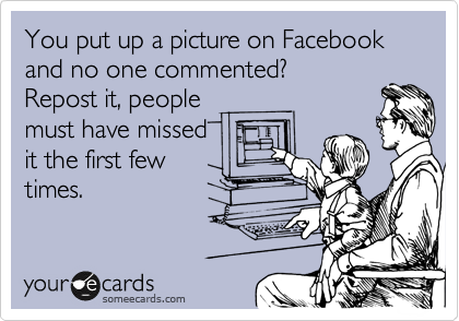 You put up a picture on Facebook and no one commented?  Repost it, people must have missed it the first few times.