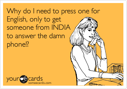 Why do I need to press one for English, only to get someone from INDIA to answer the damn phone!?