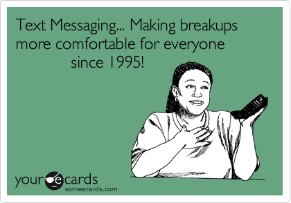 Text Messaging... Making breakups more comfortable for everyone                  since 1995!