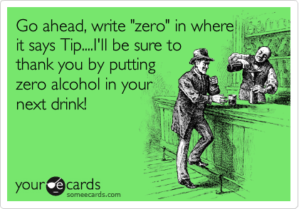 "Go ahead, write ""zero"" in where it says Tip....I'll be sure to thank you by putting zero alcohol in your next drink!"