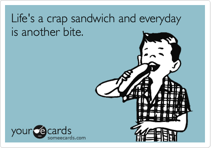 Life's a crap sandwich and everyday is another bite.