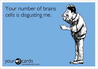 Your number of brains cells is disgusting me.