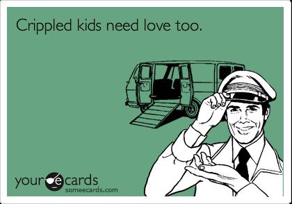 Crippled kids need love too.