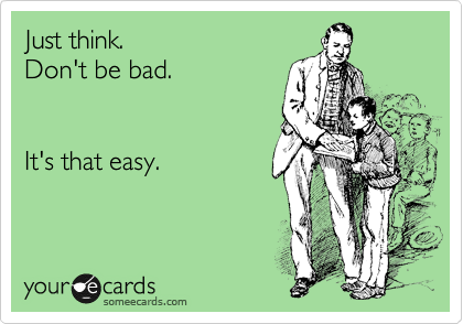 Just think. Don't be bad.    It's that easy.