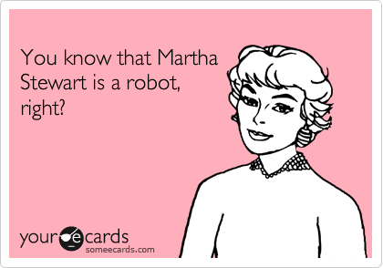 You know that Martha Stewart is a robot, right?