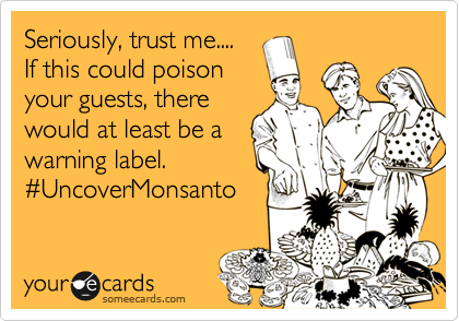 Seriously, trust me.... If this could poison your guests, there would at least be a warning label. %23UncoverMonsanto