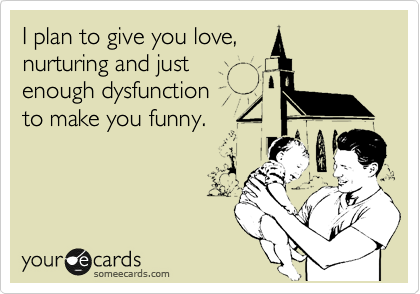 I plan to give you love, nurturing and just enough dysfunction  to make you funny.