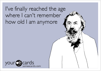 I've finally reached the age where I can't remember how old I am anymore