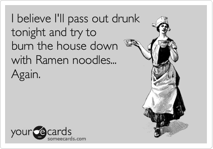 I believe I'll pass out drunk tonight and try to burn the house down with Ramen noodles... Again.
