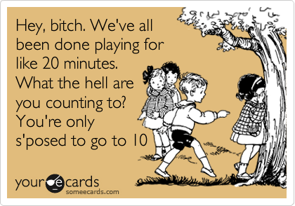 Hey, bitch. We've all been done playing for like 20 minutes. What the hell are you counting to? You're only s'posed to go to 10