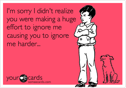 I'm sorry I didn't realize you were making a huge effort to ignore me causing you to ignore me harder...