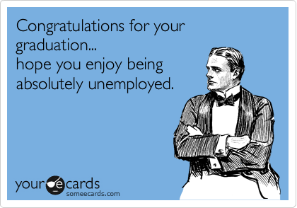 Congratulations for your graduation... hope you enjoy being absolutely unemployed.