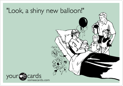 """Look, a shiny new balloon!"""