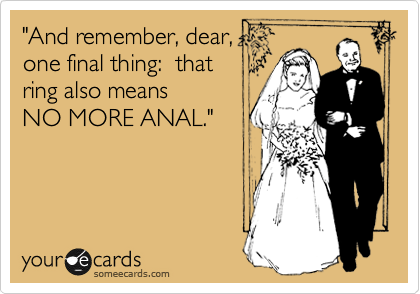 """And remember, dear, one final thing:  that ring also means NO MORE ANAL."""