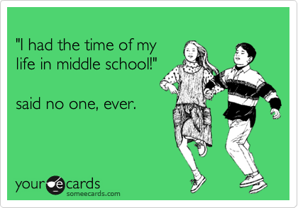 """I had the time of my life in middle school!""  said no one, ever."