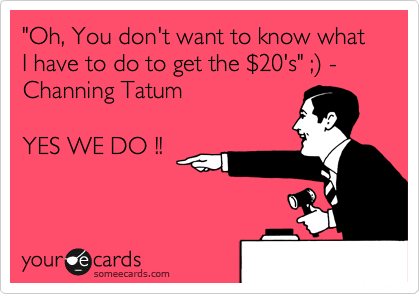 """Oh, You don't want to know what I have to do to get the %2420's"" ;%29 - Channing Tatum   YES WE DO !!"