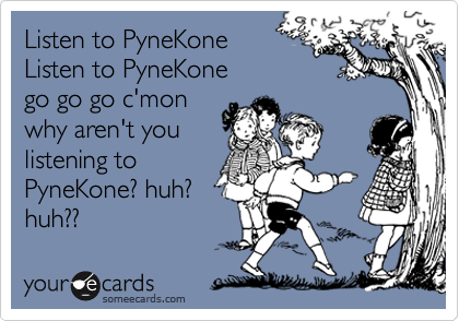 Listen to PyneKone Listen to PyneKone go go go c'mon why aren't you  listening to PyneKone? huh? huh??