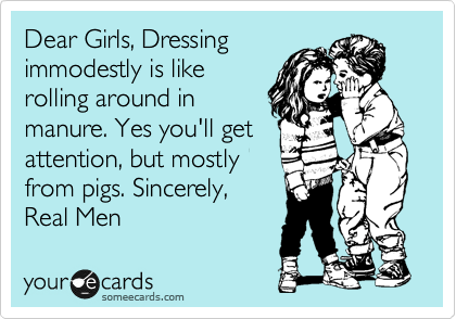 Dear Girls, Dressing immodestly is like rolling around in  manure. Yes you'll get  attention, but mostly  from pigs. Sincerely,  Real Men