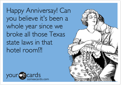 Happy Anniversay! Can you believe it's been a whole year since we broke all those Texas state laws in that hotel room!?!