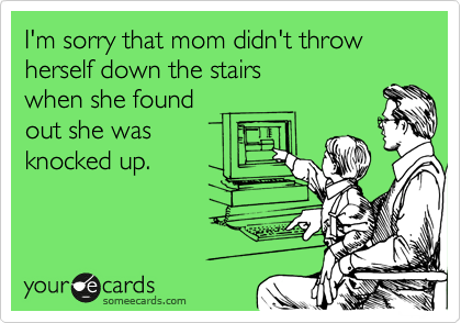 I'm sorry that mom didn't throw herself down the stairs when she found out she was knocked up.