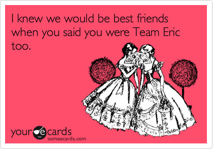 I knew we would be best friends when you said you were Team Eric too.