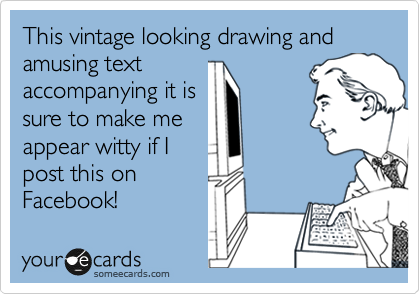 This vintage looking drawing and amusing text accompanying it is sure to make me appear witty if I post this on Facebook!