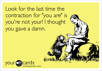 """Look for the last time the contraction for """"you are"""" is you're not your! I thought you gave a damn."""