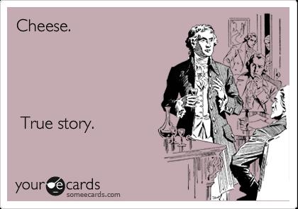 Cheese.          True story.