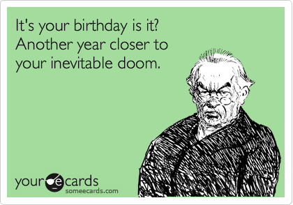 It's your birthday is it? Another year closer to your inevitable doom.