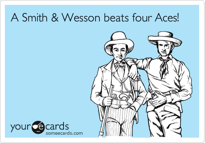 A Smith & Wesson beats four Aces!
