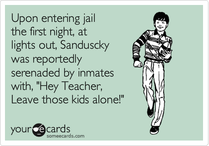 "Upon entering jail the first night, at lights out, Sanduscky was reportedly serenaded by inmates with, ""Hey Teacher, Leave those kids alone!"""