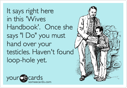 "It says right here in this 'Wives Handbook'.  Once she says ""I Do"" you must hand over your testicles. Haven't found loop-hole yet."