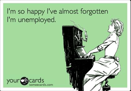 I'm so happy I've almost forgotten I'm unemployed.
