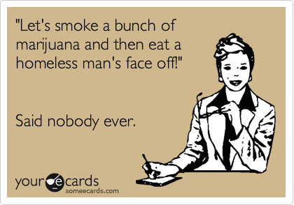 """""""Let's smoke a bunch of marijuana and then eat a homeless man's face off!""""   Said nobody ever."""