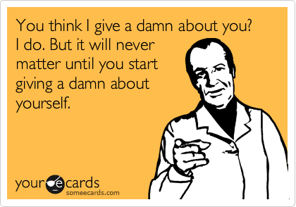 You think I give a damn about you? I do. But it will never matter until you start giving a damn about yourself.