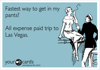 Fastest way to get in my pants?    All expense paid trip to  Las Vegas.