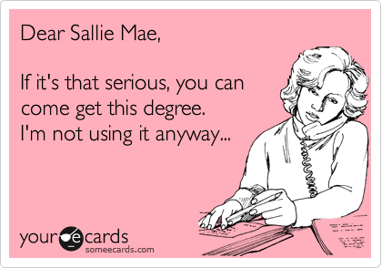 Dear Sallie Mae,    If it's that serious, you can  come get this degree.   I'm not using it anyway...