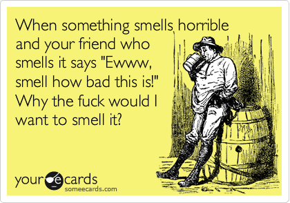 "When something smells horrible and your friend who smells it says ""Ewww, smell how bad this is!""  Why the fuck would I want to smell it?"