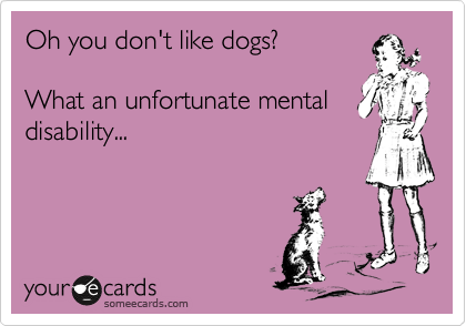 Oh you don't like dogs?  What an unfortunate mental disability...