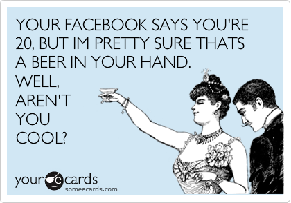 YOUR FACEBOOK SAYS YOU'RE 20, BUT IM PRETTY SURE THATS A BEER IN YOUR HAND.  WELL, AREN'T YOU COOL?