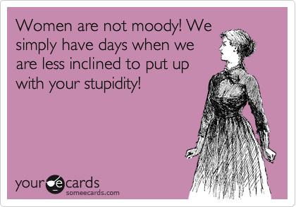 Women are not moody! We simply have days when we are less inclined to put up with your stupidity!