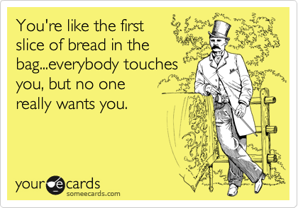 You're like the first slice of bread in the bag...everybody touches you, but no one  really wants you.